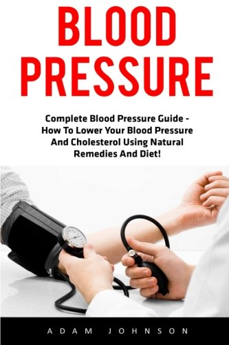 Blood Pressure Guide (Blood Pressure: Complete Blood Pressure Guide - How To Lower Your Blood Pressure And Cholesterol Using Natural Remedies And Diet! (High Blood Pressure, Blood Pressure, Hypertension))