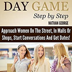 Day Game Step by Step: Approach Women on the Street, in Malls or Shops, Start Conversations, and Get Dates!