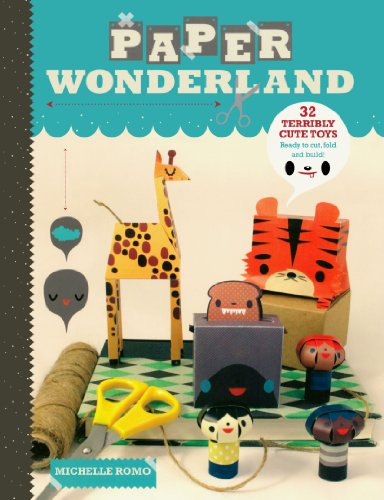 Paper Wonderland: 32 Terribly Cute Toys Ready to Cut, Fold and Build