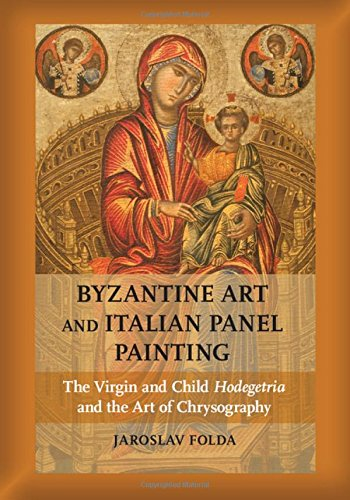 Italian Byzantine - Byzantine Art and Italian Panel Painting: The Virgin and Child Hodegetria and the Art of Chrysography