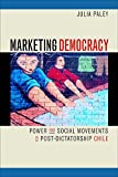 Marketing Democracy: Power and Social Movements in Post-Dictatorship Chile