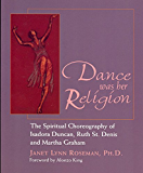Dance was her Religion: The Spiritual Choreography of Isadora Duncan, Ruth St. Denis and Martha Graham: The Spiritual Choreography of Isadora Duncan, Ruth St Denis and Martha Graham