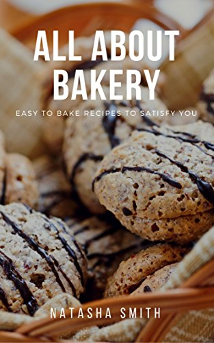 ALL ABOUT BAKERY: Easy to bake recipes to satisfy You by Natasha Smith