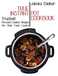 True Instant Pot Cookbook: Trusted Pressure Cooker Recipes for Real Food Lovers (Bonus Gift Cookbook Inside)
