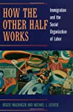 How the Other Half Works: Immigration and the Social Organization of Labor by Roger Waldinger front cover