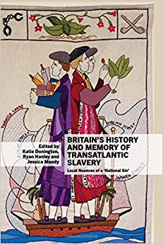 Britain's History and Memory of Transatlantic Slavery: Local Nuances of a 'National Sin' (Liverpool Studies in International Slavery LUP)