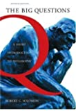 The Big Questions - A Short Introduction to Philosophy By Robert C. Solomon (7th, Seventh Edition)