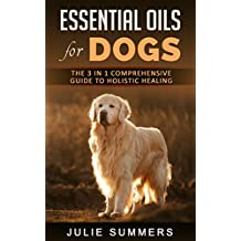 Essential Oils for Dogs: The Complete Guide to Safe and Simple Ways to Use Essential Oils for a Happier, Relaxed and Healthier Dog  (Includes Essential Oil Recipes) (Julie Summers - Dog care Book 10)