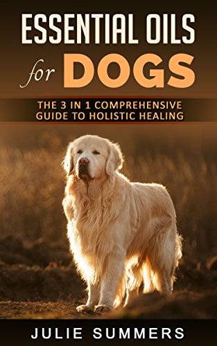 Essential Oils for Dogs: The Complete Guide to Safe and Simple Ways to Use Essential Oils for a Happier, Relaxed and Healthier Dog  (Includes Essential Oil Recipes) (Julie Summers - Dog care Book 10) by [Summers, Julie]