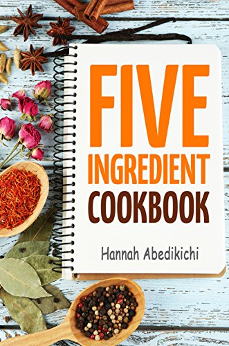 Five Ingredient Cookbook: Easy Recipes in 5 Ingredients or Less (Five Ingredient Cookbooks Book 1) ()