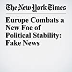 Europe Combats a New Foe of Political Stability: Fake News | Mark Scott,Melissa Eddy