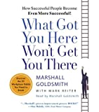 img - for By Marshall Goldsmith - What Got You Here Won't Get You There: How Successful People Become Even More Successful (Abridged) (12/24/06) book / textbook / text book