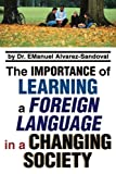 The Importance of Learning a Foreign Language in a Changing Society, E. M. anuel Alvarez-Sandoval, 0595348211