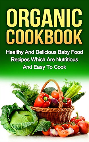 ORGANIC COOKBOOK: Healthy And Delicious Baby Food Recipes Which Are Nutritious And Easy To Cook (organic food, food recipes, nutritious food Book 1) by Ryan Smith