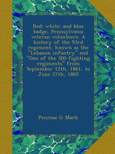 """Download Red: white: and blue badge, Pennsylvania veteran volunteers. A history of the 93rd regiment, known as the """"Lebanon infantry"""" and """"One of the 300 ... from September 12th, 1861, to June 27th, 1865 PDF"""
