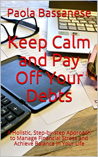 Keep Calm and Pay Off Your Debts: A Holistic, Step-by-step Approach to Manage Financial Stress and Achieve Balance in Your Life