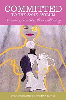 Committed to the Sane Asylum: Narratives on Mental Wellness and Healing by [Schellenberg, Susan, Barnes, Rosemary]