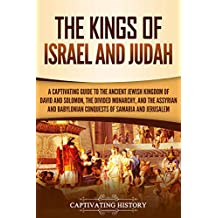 The Kings of Israel and Judah: A Captivating Guide to the Ancient Jewish Kingdom of David and Solomon, the Divided Monarchy, and the Assyrian and Babylonian Conquests of Samaria and Jerusalem