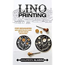 Lino Printing: For Beginners! How to Master the Art of Linocut and Create Amazing Linoleum Prints