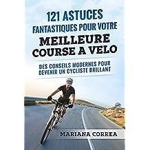 121 ASTUCES FANTASTIQUES POUR VOTRE MEILLEURE COURSE A VELO: DES CONSEILS MODERNES POUR DEVENIR UN CYCLISTE BRILLANT (French Edition)