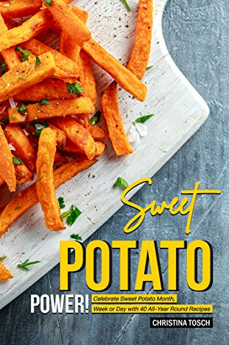 Sweet Potato Power!: Celebrate Sweet Potato Month, Week or Day with 40 All-Year Round Recipes by Christina Tosch