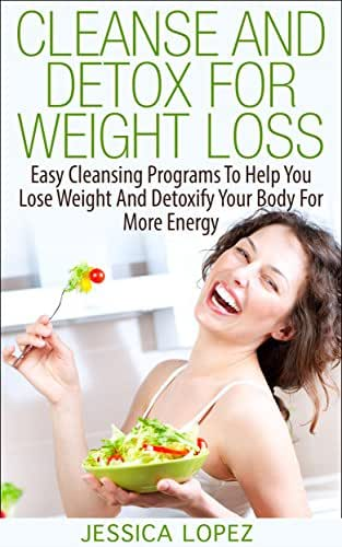Cleanse And Detox For Weight Loss: Easy Cleansing Programs To Help You Lose Weight And Detoxify Your Body For More Energy (Health Benefits, Weight Loss, Recipes, Detox, Cleanse Book 3)
