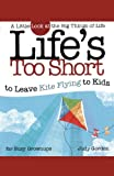 Life's too Short to Leave Kite Flying to Kids: A Little Look at the Big Things in Life (Life's to Short)