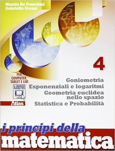 I principi della matematica 4 goniometria esponenti e logaritmi geometria euclidea nello spazio
