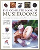 The Complete Book of Mushrooms: An illustrated encyclopedia of edible mushrooms and over 100 delicious ways to cook them, with over 700 color photographs
