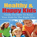 Healthy & Happy Kids: A Guide on How to Raise Your Kids in the Right Way | Aaron Myers