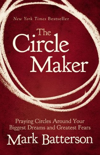 The Circle Maker: Praying Circles Around Your Biggest Dreams and Greatest Fears by Mark Batterson (2012-12-09)