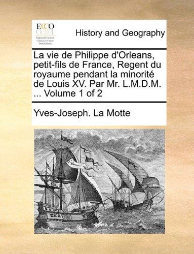 La vie de Philippe d'Orleans, petit-fils de France, Regent du royaume pendant la minorité de Louis XV. Par Mr. L.M.D.M. ...  Volume 1 of 2 (French Edition) ebook