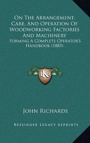 On The Arrangement, Care, And Operation Of Woodworking Factories And Machinery: Forming A Complete Operator's Handbook (1885)