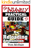 The Insanely Practical Guide to Reloading Ammunition: Learn the easy way to reload your own rifle and pistol cartridges.