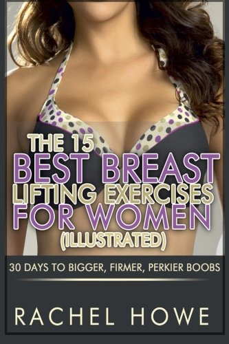 The 15 Best Breast Lifting Exercises for Women [Illustrated]: 30 Days to Bigger, Firmer, Perkier Boobs (Fitness Model Physique Series) (Best Exercise For Boobs)
