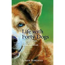 Life with Forty Dogs: Misadventures with Runts, Rejects, Retirees, and Rescues