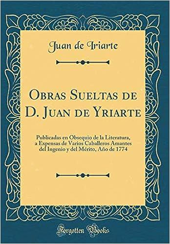Obras Sueltas de D. Juan de Yriarte: Publicadas En Obsequio de la Literatura, a Expensas de Varios Caballeros Amantes del Ingenio Y del Mérito, ...