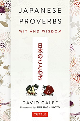 Japanese Proverbs: Wit and Wisdom: 200 Classic Japanese Sayings and Expressions by David Galef