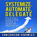 Systemize, Automate, Delegate: How to Grow a Business While Traveling, on Vacation, and Taking Time Off: Business Productivity Secrets | Tom Corson-Knowles