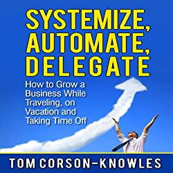 Systemize, Automate, Delegate: How to Grow a Business While Traveling, on Vacation, and Taking Time Off
