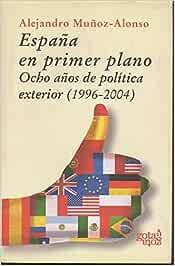 ESPAÑA EN PRIMER PLANO. OCHO AÑOS DE POLITICA EXTERIOR. 1996-2004 ...