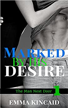 Marked By His Desire: Part 1 (The Man Next Door) by [Kincaid, Emma]