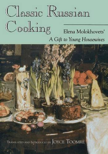 "Classic Russian Cooking: Elena Molokhovets' ""A Gift to Young Housewives"" by Elena Molokhovets"
