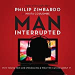 Man, Interrupted: Why Young Men Are Struggling & What We Can Do About It | Philip Zimbardo,Nikita Coulombe
