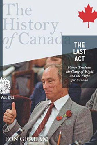 The History of Canada Series - The Last Act: Pierre Trudeau: The Gang Of Eight And The Fight For Canada