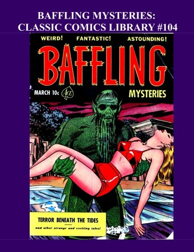 Download Baffling Mysteries: Classic Comics Library #104: Fantastic Golden Age Horror Comics - Issues #5-15 (#5 Is The First issue) - Over 350 Pages - All Stories - No Ads pdf