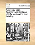 An Essay upon Harmony As It Relates Chiefly to Situation and Building, See Notes Multiple Contributors, 1170208703