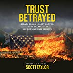 Trust Betrayed: Barack Obama, Hillary Clinton, and the Selling Out of America's National Security | Scott Taylor