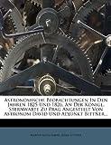 Astronomische Beobachtungen in Den Jahren 1825 und 1826, an der Königl. Sternwarte Zu Prag Angestellt Von Astronom David und Adjunkt Bittner..., Martin Aloys David and Adam Bittner, 1246998424