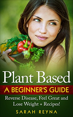 Plant Based: Feel Great And Lose Weight - Plant Based Whole Food Diet for Beginners + Recipes (Vegan, plant based, vegetarian, Cookbook, recipes, whole ... weight, gluten free, Dairy Free, Nutrition) (Starting A Whole Foods Plant Based Diet)